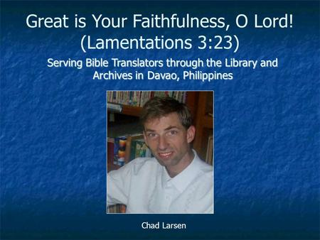 Serving Bible Translators through the Library and Archives in Davao, Philippines Chad Larsen Great is Your Faithfulness, O Lord! (Lamentations 3:23)