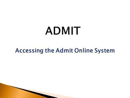 Accessing the Admit Online System ADMIT. Accessing the Admit Online System Enter the address of the Admit system into your browser (Google Chrome, Firefox,