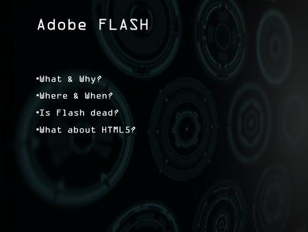 Adobe FLASH What & Why? Where & When? Is Flash dead? What about HTML5?