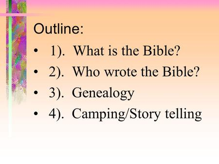 Outline: 1).  What is the Bible? 2).  Who wrote the Bible? 3).  Genealogy
