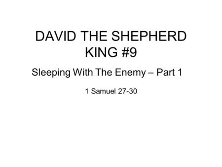 DAVID THE SHEPHERD KING #9 Sleeping With The Enemy – Part 1 1 Samuel 27-30.