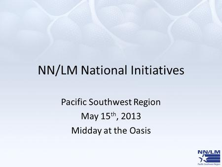NN/LM National Initiatives Pacific Southwest Region May 15 th, 2013 Midday at the Oasis.