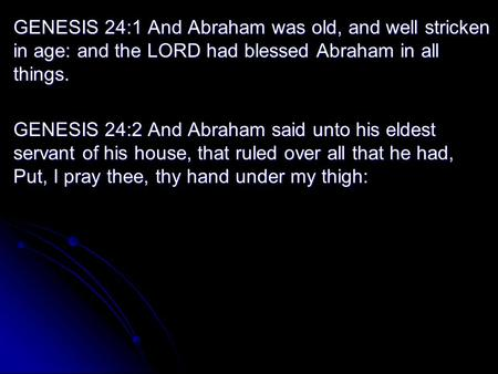 GENESIS 24:1 And Abraham was old, and well stricken in age: and the LORD had blessed Abraham in all things. GENESIS 24:2 And Abraham said unto his eldest.