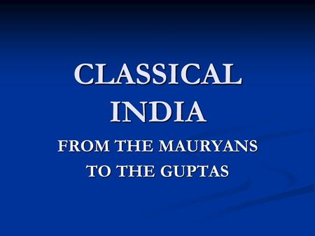 CLASSICAL INDIA FROM THE MAURYANS TO THE GUPTAS. THE LATE VEDIC AGE The Vedic Age: 1500 – 500 BCE The Vedic Age: 1500 – 500 BCE Name from Vedas, which.