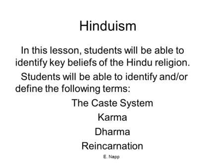 E. Napp Hinduism In this lesson, students will be able to identify key beliefs of the Hindu religion. Students will be able to identify and/or define the.