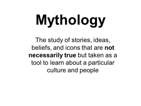 Mythology The study of stories, ideas, beliefs, and icons that are not necessarily true but taken as a tool to learn about a particular culture and people.