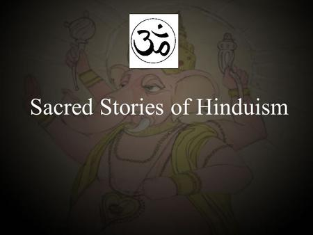 Sacred Stories of Hinduism. The Sruti Texts The Vedas is the Hindu Bible. The essence of Hinduism – the worship of one Supreme Being (Brahman), the source.
