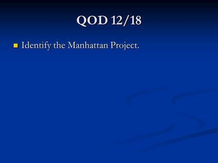 QOD 12/18 Identify the Manhattan Project. Identify the Manhattan Project.