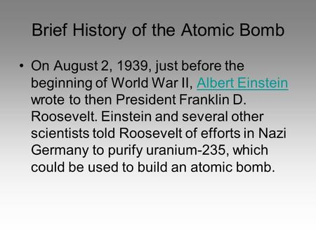 Brief History of the Atomic Bomb On August 2, 1939, just before the beginning of World War II, Albert Einstein wrote to then President Franklin D. Roosevelt.