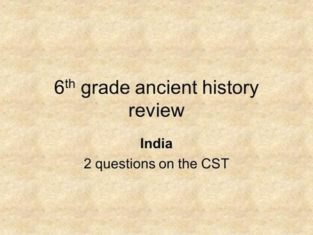 6 th grade ancient history review India 2 questions on the CST.