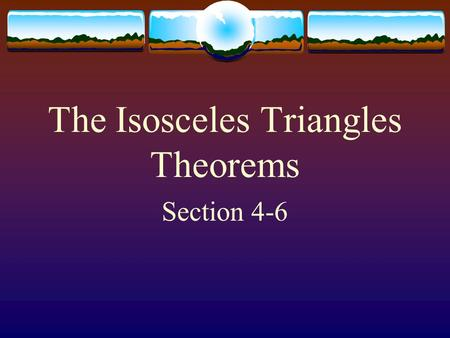 The Isosceles Triangles Theorems Section 4-6 Isosceles Triangle Theorem  If 2 sides of a triangle are congruent, then the angles opposite those sides.