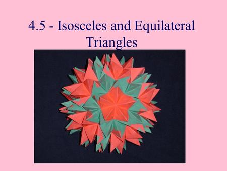 4.5 - Isosceles and Equilateral Triangles. Isosceles Triangles The congruent sides of an isosceles triangles are called it legs. The third side is the.