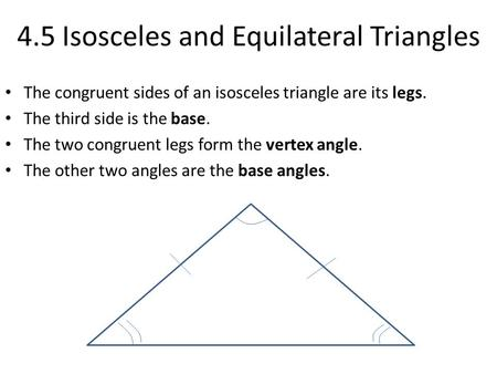 4.5 Isosceles and Equilateral Triangles The congruent sides of an isosceles triangle are its legs. The third side is the base. The two congruent legs form.