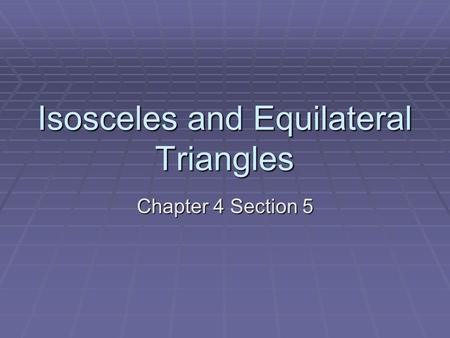 Isosceles and Equilateral Triangles Chapter 4 Section 5.
