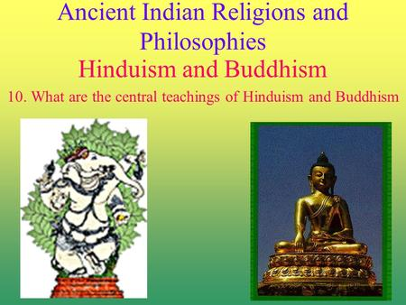 Ancient Indian Religions and Philosophies Hinduism and Buddhism 10. What are the central teachings of Hinduism and Buddhism.