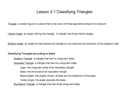 Lesson 2.1 Classifying Triangles Triangle- a closed figure in a plane that is the union of three segments endpoint to endpoint. Interior Angle- an angle.