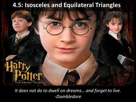 It does not do to dwell on dreams… and forget to live. -Dumbledore 4.5: Isosceles and Equilateral Triangles.