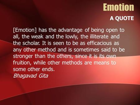Emotion A QUOTE [Emotion] has the advantage of being open to all, the weak and the lowly, the illiterate and the scholar. It is seen to be as efficacious.