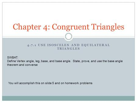 4.7.1 USE ISOSCELES AND EQUILATERAL TRIANGLES Chapter 4: Congruent Triangles SWBAT: Define Vertex angle, leg, base, and base angle. State, prove, and use.