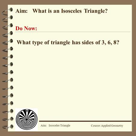 Aim: Isosceles Triangle Course: Applied Geometry Aim: What is an Isosceles Triangle? Do Now: What type of triangle has sides of 3, 6, 8?