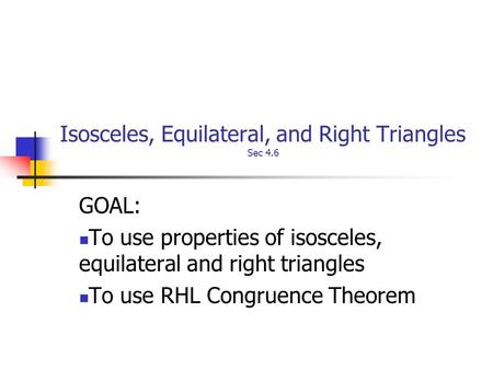 Isosceles, Equilateral, and Right Triangles Sec 4.6 GOAL: To use properties of isosceles, equilateral and right triangles To use RHL Congruence Theorem.