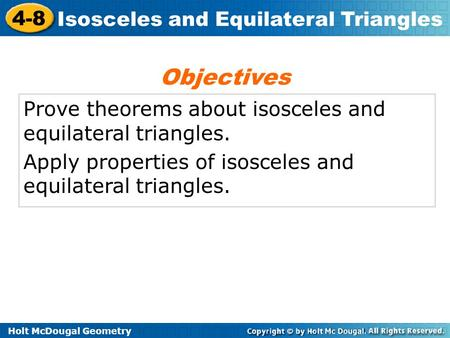 Holt McDougal Geometry 4-8 Isosceles and Equilateral Triangles Prove theorems about isosceles and equilateral triangles. Apply properties of isosceles.