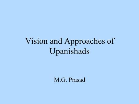 Vision and Approaches of Upanishads M.G. Prasad. Vedic Triadic Approach to Seek Spiritual Knowledge Three essential components for making an effort to.