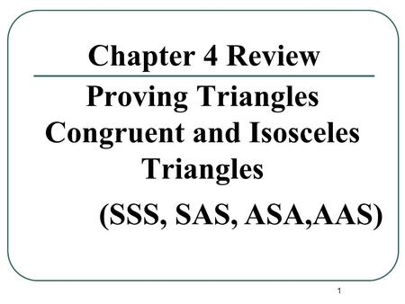 1 Chapter 4 Review Proving Triangles Congruent and Isosceles Triangles (SSS, SAS, ASA,AAS)