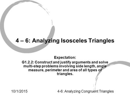 10/1/20154-6: Analyzing Congruent Triangles 4 – 6: Analyzing Isosceles Triangles Expectation: G1.2.2: Construct and justify arguments and solve multi-step.