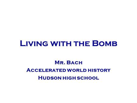 Living with the Bomb Mr. Bach Accelerated world history Hudson high school.