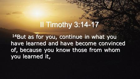 II Timothy 3:14-17 14 But as for you, continue in what you have learned and have become convinced of, because you know those from whom you learned it,