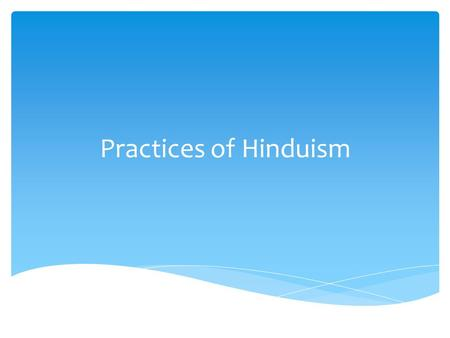 Practices of Hinduism.  Vedas- oldest scripture which contains prayers, hymns and rituals  Upanishads- essays on interpretation of Vedas  Mahabharata-