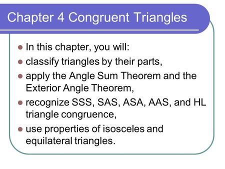 Chapter 4 Congruent Triangles In this chapter, you will: classify triangles by their parts, apply the Angle Sum Theorem and the Exterior Angle Theorem,
