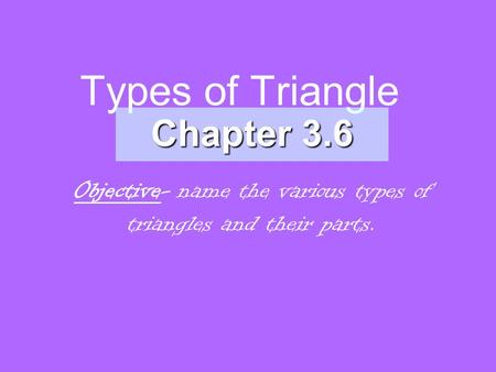 Types of Triangle Chapter 3.6 Objective- name the various types of triangles and their parts.