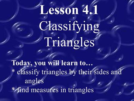 Lesson 4.1 Classifying Triangles Today, you will learn to… * classify triangles by their sides and angles * find measures in triangles.