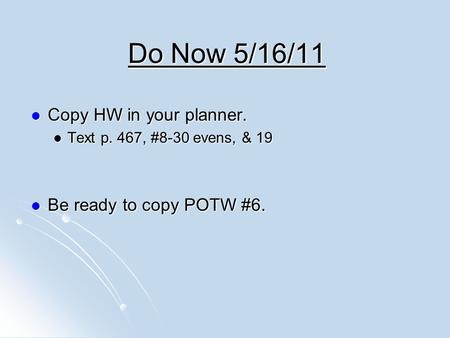 Do Now 5/16/11 Copy HW in your planner. Copy HW in your planner. Text p. 467, #8-30 evens, & 19 Text p. 467, #8-30 evens, & 19 Be ready to copy POTW #6.