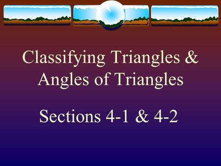 Classifying Triangles & Angles of Triangles Sections 4-1 & 4-2.