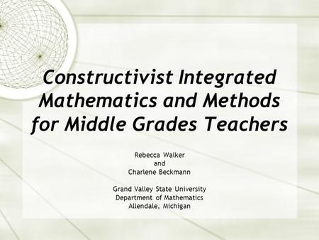 Constructivist Integrated Mathematics and Methods for Middle Grades Teachers Rebecca Walker and Charlene Beckmann Grand Valley State University Department.