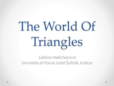 The World Of Triangles Juliána Melicherová University of Pavol Jozef Šafárik, Košice.