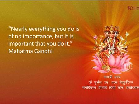 """Nearly everything you do is of no importance, but it is important that you do it."" Mahatma Gandhi."