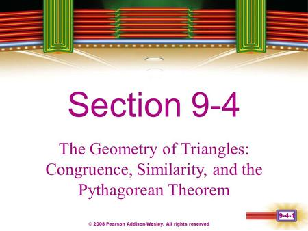 © 2008 Pearson Addison-Wesley. All rights reserved 9-4-1 Chapter 1 Section 9-4 The Geometry of Triangles: Congruence, Similarity, and the Pythagorean Theorem.