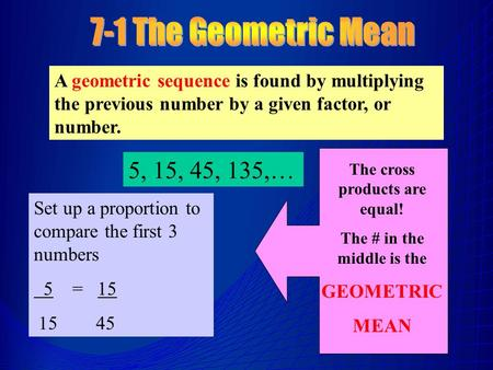 A geometric sequence is found by multiplying the previous number by a given factor, or number. 5, 15, 45, 135,… Set up a proportion to compare the first.
