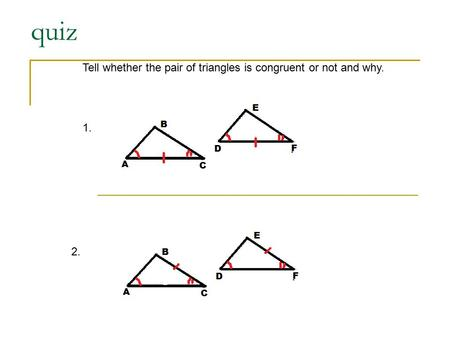Quiz Tell whether the pair of triangles is congruent or not and why. 1. 2.