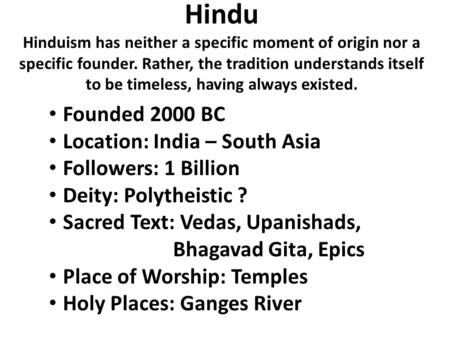Hindu Hinduism has neither a specific moment of origin nor a specific founder. Rather, the tradition understands itself to be timeless, having always existed.