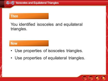 Then/Now You identified isosceles and equilateral triangles. Use properties of isosceles triangles. Use properties of equilateral triangles.
