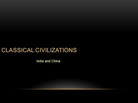 CLASSICAL CIVILIZATIONS India and China. DIFFERENCES BETWEEN CLASSICAL AND PRECEDING ERA  Each classical civilization was separate but there was trade.