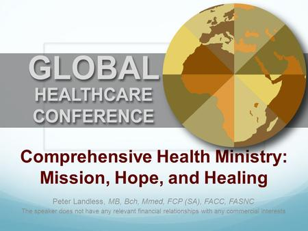 Comprehensive Health Ministry: Mission, Hope, and Healing Peter Landless, MB, Bch, Mmed, FCP (SA), FACC, FASNC The speaker does not have any relevant financial.