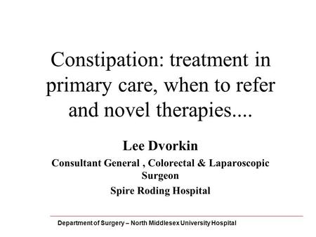 Constipation: treatment in primary care, when to refer and novel therapies.... Lee Dvorkin Consultant General, Colorectal & Laparoscopic Surgeon Spire.
