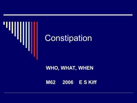 Constipation WHO, WHAT, WHEN M62 2006 E S Kiff. Review: Surgery,constipation  Google: 1,730,000  Google scholar: 15,000  PubMed: 2453  Last 500 papers.