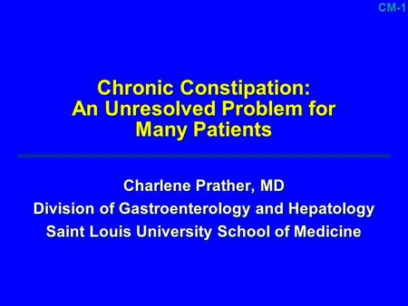 CM-1 Chronic Constipation: An Unresolved Problem for Many Patients Charlene Prather, MD Division of Gastroenterology and Hepatology Saint Louis University.